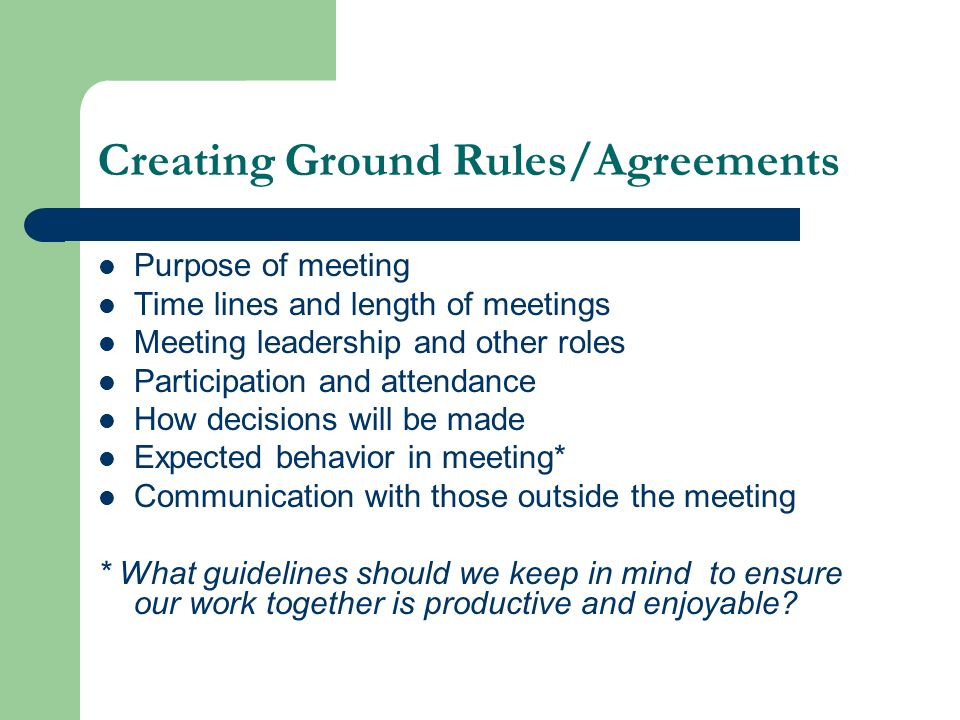 Creating Ground Rules/Agreements Purpose of meeting Time lines and length of meetings Meeting leadership and other roles Participation and attendance