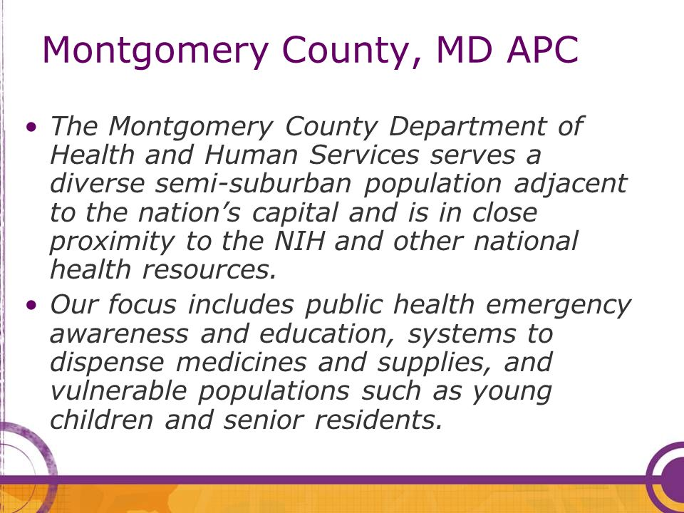 Montgomery County, MD APC The Montgomery County Department of Health and Human Services serves a diverse semi-suburban population adjacent to the nations capital and is in close proximity to the NIH and other national health resources.
