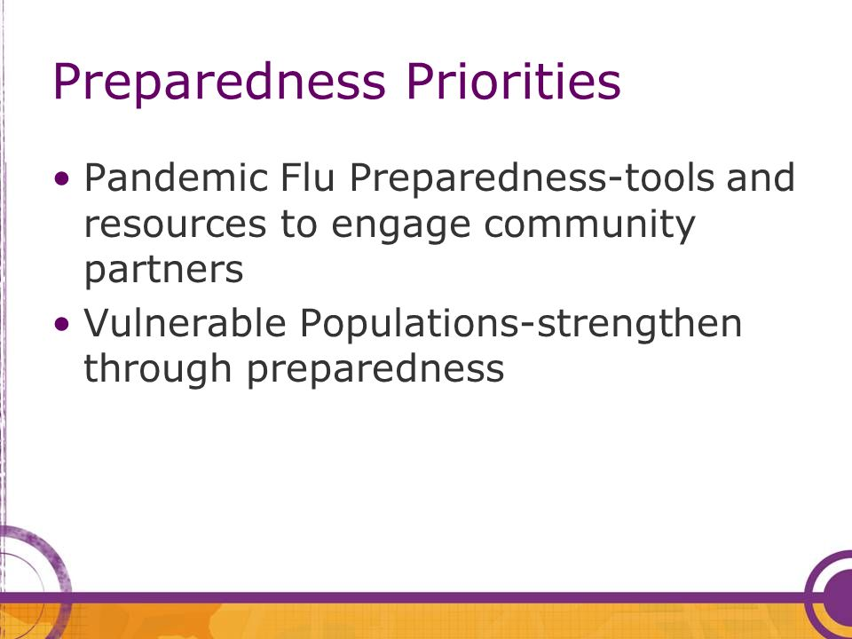 Preparedness Priorities Pandemic Flu Preparedness-tools and resources to engage community partners Vulnerable Populations-strengthen through preparedn