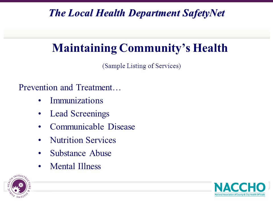 The Local Health Department SafetyNet Maintaining Communitys Health (Sample Listing of Services) Prevention and Treatment… Immunizations Lead Screenings Communicable Disease Nutrition Services Substance Abuse Mental Illness