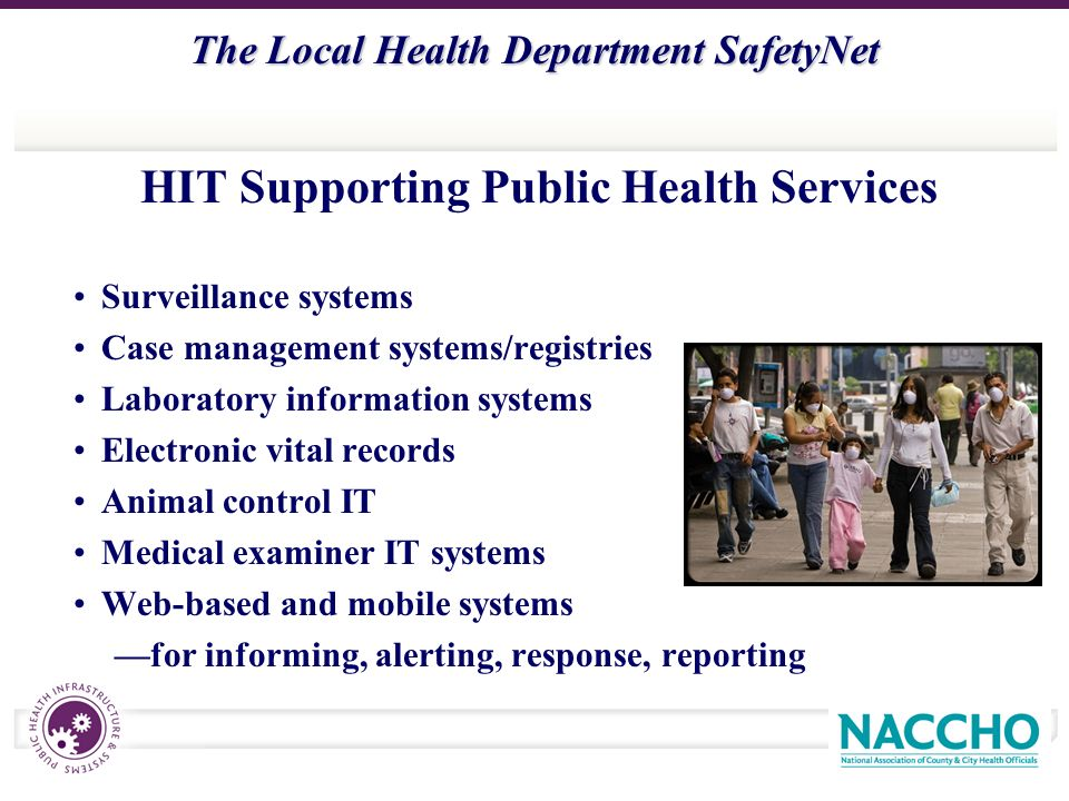 The Local Health Department SafetyNet HIT Supporting Public Health Services Surveillance systems Case management systems/registries Laboratory information systems Electronic vital records Animal control IT Medical examiner IT systems Web-based and mobile systems for informing, alerting, response, reporting