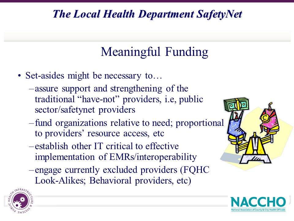The Local Health Department SafetyNet Set-asides might be necessary to… –assure support and strengthening of the traditional have-not providers, i.e, public sector/safetynet providers –fund organizations relative to need; proportional to providers resource access, etc –establish other IT critical to effective implementation of EMRs/interoperability –engage currently excluded providers (FQHC Look-Alikes; Behavioral providers, etc) Meaningful Funding