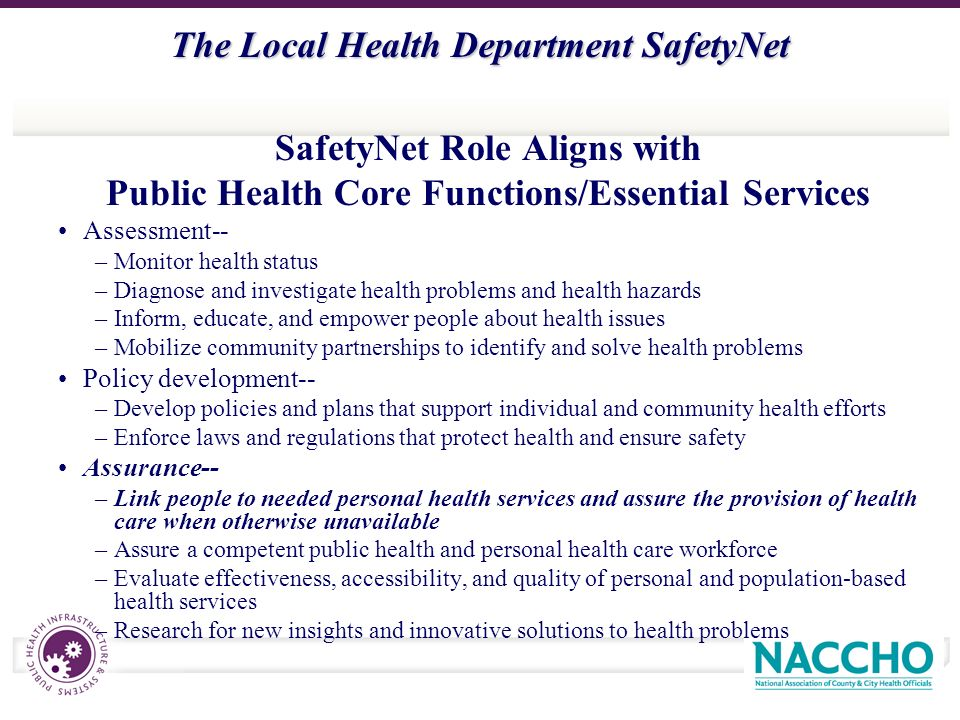 The Local Health Department SafetyNet SafetyNet Role Aligns with Public Health Core Functions/Essential Services Assessment-- –Monitor health status –Diagnose and investigate health problems and health hazards –Inform, educate, and empower people about health issues –Mobilize community partnerships to identify and solve health problems Policy development-- –Develop policies and plans that support individual and community health efforts –Enforce laws and regulations that protect health and ensure safety Assurance-- –Link people to needed personal health services and assure the provision of health care when otherwise unavailable –Assure a competent public health and personal health care workforce –Evaluate effectiveness, accessibility, and quality of personal and population-based health services –Research for new insights and innovative solutions to health problems