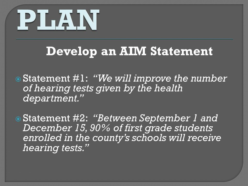 Develop an AIM Statement Statement #1: We will improve the number of hearing tests given by the health department. Statement #2: Between September 1 a