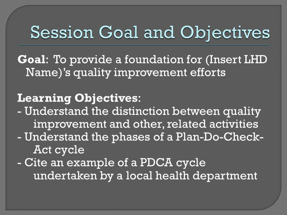 Goal: To provide a foundation for (Insert LHD Name)s quality improvement efforts Learning Objectives: - Understand the distinction between quality imp