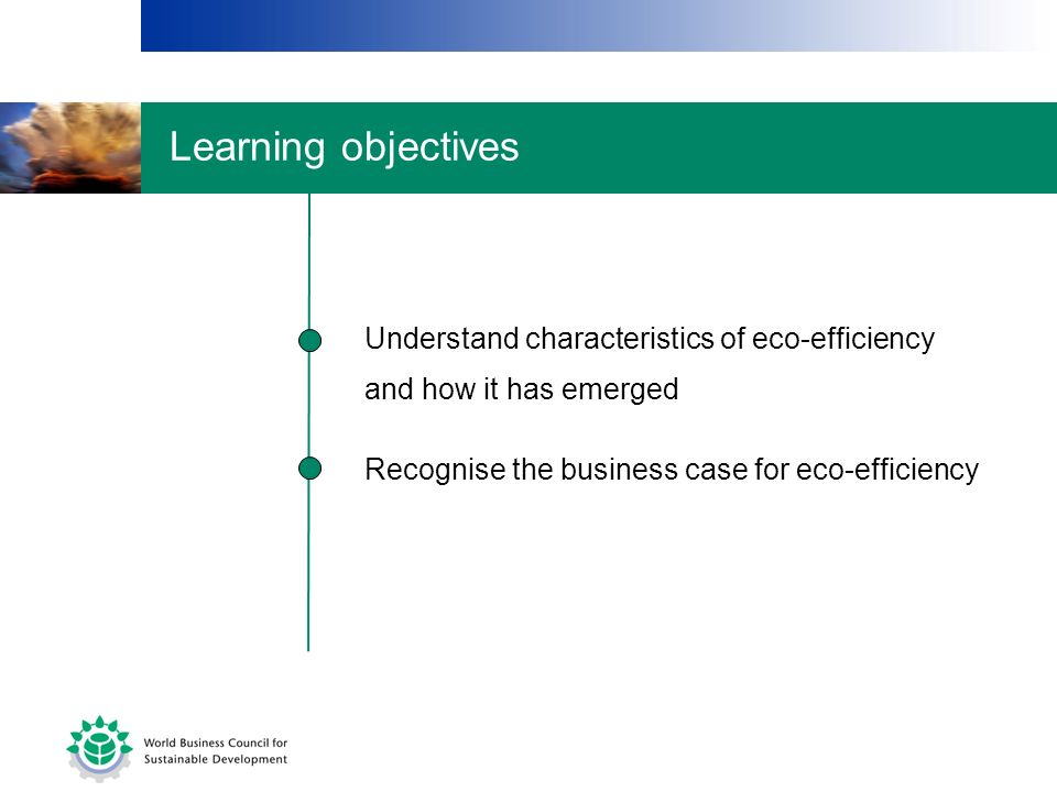 Recognise the business case for eco-efficiency Understand characteristics of eco-efficiency and how it has emerged Learning objectives