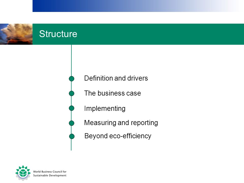 The business case Implementing Measuring and reporting Definition and drivers Beyond eco-efficiency Structure
