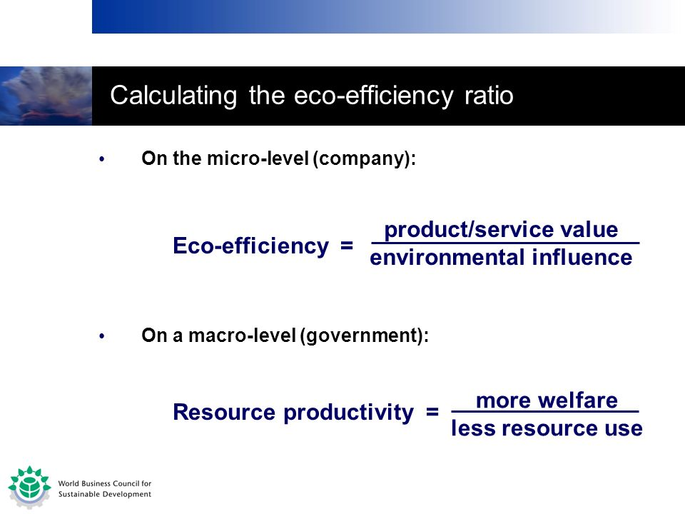 On the micro-level (company): Resource productivity = more welfare less resource use On a macro-level (government): Eco-efficiency = product/service v
