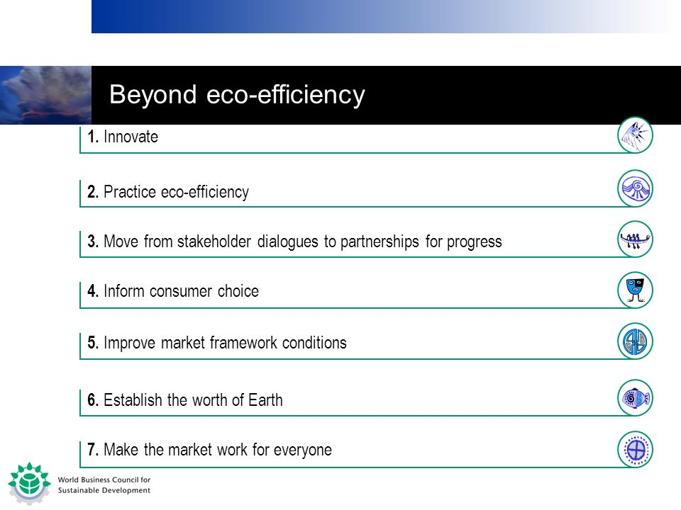 2. Practice eco-efficiency 5. Improve market framework conditions 3. Move from stakeholder dialogues to partnerships for progress 4. Inform consumer c