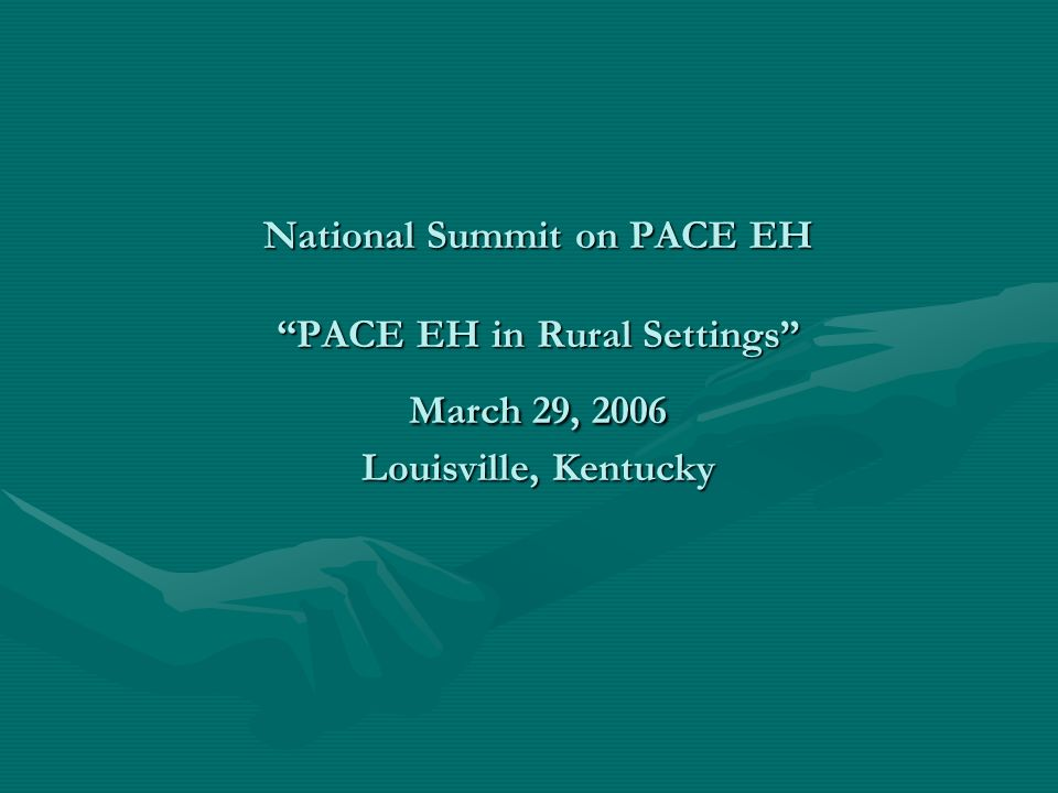 National Summit on PACE EH PACE EH in Rural Settings March 29, 2006 Louisville, Kentucky