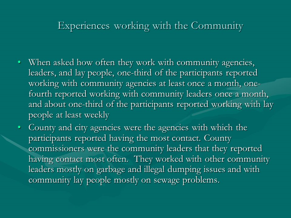 Experiences working with the Community When asked how often they work with community agencies, leaders, and lay people, one-third of the participants reported working with community agencies at least once a month, one- fourth reported working with community leaders once a month, and about one-third of the participants reported working with lay people at least weeklyWhen asked how often they work with community agencies, leaders, and lay people, one-third of the participants reported working with community agencies at least once a month, one- fourth reported working with community leaders once a month, and about one-third of the participants reported working with lay people at least weekly County and city agencies were the agencies with which the participants reported having the most contact.
