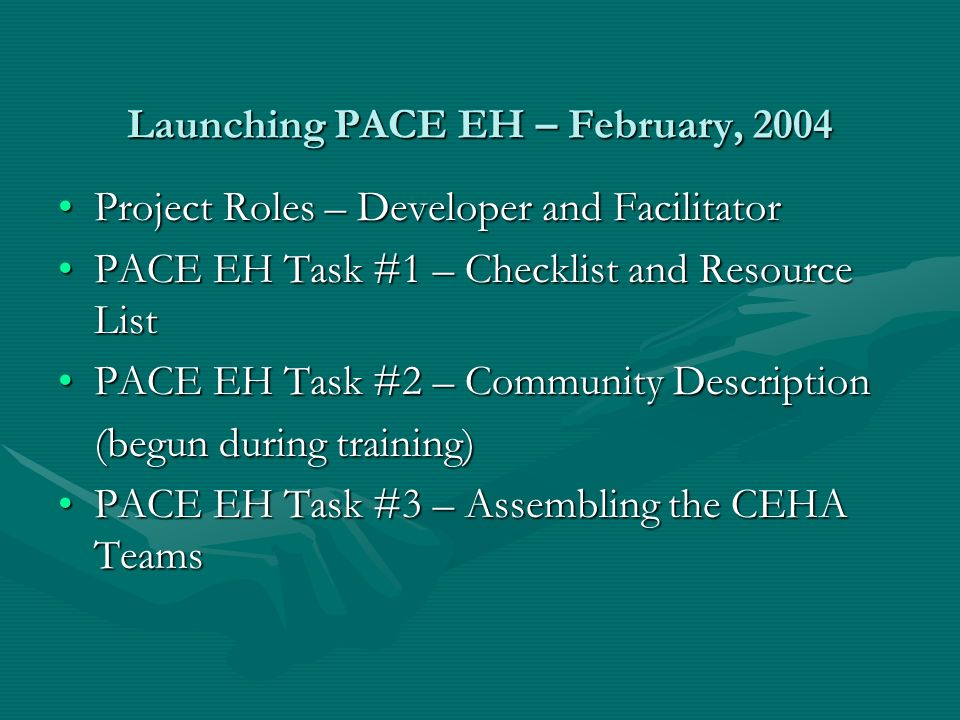 Launching PACE EH – February, 2004 Project Roles – Developer and FacilitatorProject Roles – Developer and Facilitator PACE EH Task #1 – Checklist and Resource ListPACE EH Task #1 – Checklist and Resource List PACE EH Task #2 – Community DescriptionPACE EH Task #2 – Community Description (begun during training) PACE EH Task #3 – Assembling the CEHA TeamsPACE EH Task #3 – Assembling the CEHA Teams