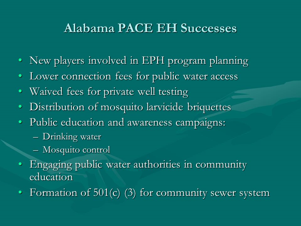 Alabama PACE EH Successes New players involved in EPH program planningNew players involved in EPH program planning Lower connection fees for public water accessLower connection fees for public water access Waived fees for private well testingWaived fees for private well testing Distribution of mosquito larvicide briquettesDistribution of mosquito larvicide briquettes Public education and awareness campaigns:Public education and awareness campaigns: –Drinking water –Mosquito control Engaging public water authorities in community educationEngaging public water authorities in community education Formation of 501(c) (3) for community sewer systemFormation of 501(c) (3) for community sewer system