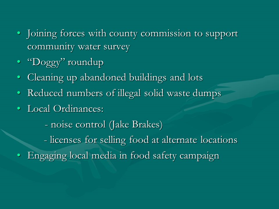 Joining forces with county commission to support community water surveyJoining forces with county commission to support community water survey Doggy roundupDoggy roundup Cleaning up abandoned buildings and lotsCleaning up abandoned buildings and lots Reduced numbers of illegal solid waste dumpsReduced numbers of illegal solid waste dumps Local Ordinances:Local Ordinances: - noise control (Jake Brakes) - licenses for selling food at alternate locations - licenses for selling food at alternate locations Engaging local media in food safety campaignEngaging local media in food safety campaign