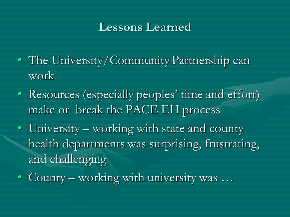 Lessons Learned The University/Community Partnership can workThe University/Community Partnership can work Resources (especially peoples time and effort) make or break the PACE EH processResources (especially peoples time and effort) make or break the PACE EH process University – working with state and county health departments was surprising, frustrating, and challengingUniversity – working with state and county health departments was surprising, frustrating, and challenging County – working with university was …County – working with university was …