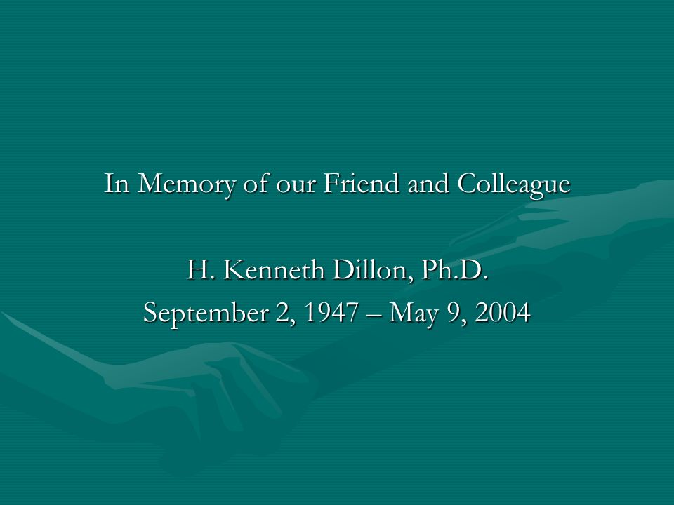In Memory of our Friend and Colleague H. Kenneth Dillon, Ph.D. September 2, 1947 – May 9, 2004