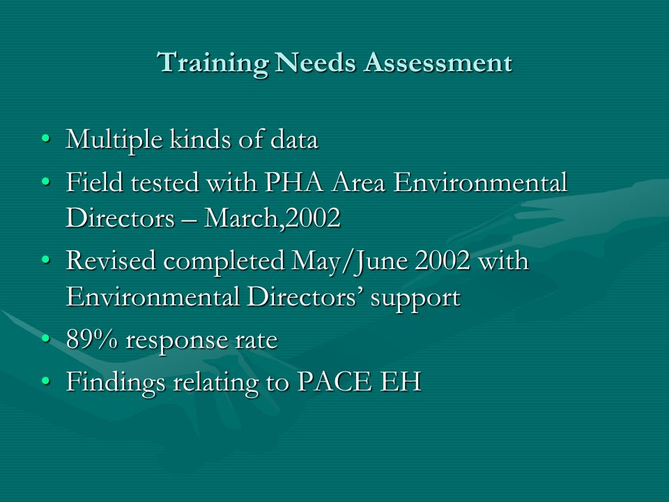 Training Needs Assessment Multiple kinds of dataMultiple kinds of data Field tested with PHA Area Environmental Directors – March,2002Field tested with PHA Area Environmental Directors – March,2002 Revised completed May/June 2002 with Environmental Directors supportRevised completed May/June 2002 with Environmental Directors support 89% response rate89% response rate Findings relating to PACE EHFindings relating to PACE EH