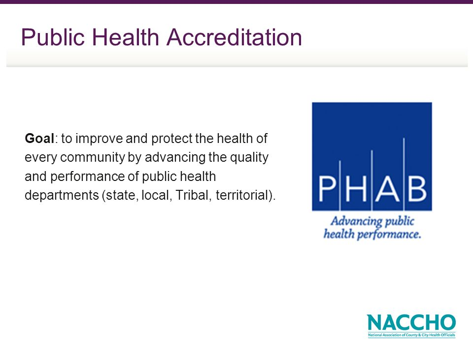 Public Health Accreditation Goal: to improve and protect the health of every community by advancing the quality and performance of public health departments (state, local, Tribal, territorial).