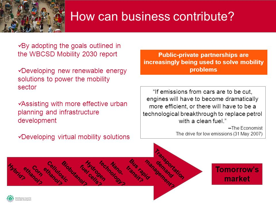 11 By adopting the goals outlined in the WBCSD Mobility 2030 report Developing new renewable energy solutions to power the mobility sector Assisting with more effective urban planning and infrastructure development Developing virtual mobility solutions Tomorrows market How can business contribute.
