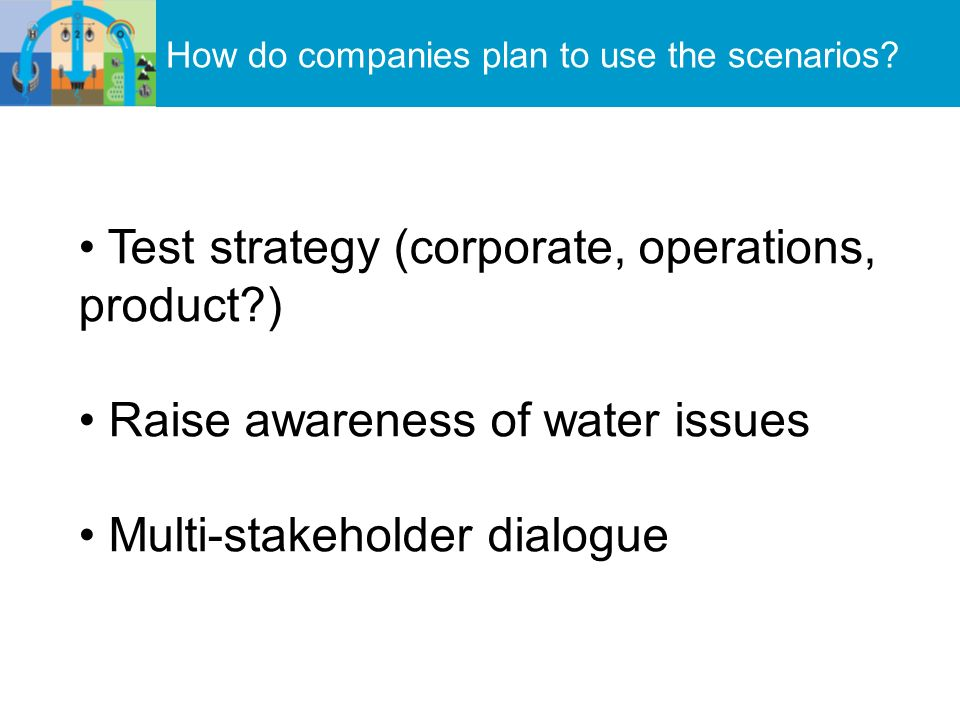 How do companies plan to use the scenarios? Test strategy (corporate, operations, product?) Raise awareness of water issues Multi-stakeholder dialogue