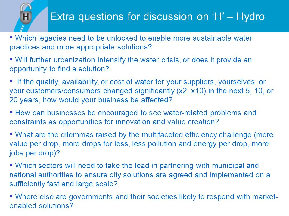 Extra questions for discussion on H – Hydro Which legacies need to be unlocked to enable more sustainable water practices and more appropriate solutions.