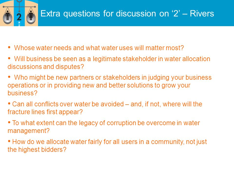 Extra questions for discussion on 2 – Rivers Whose water needs and what water uses will matter most? Will business be seen as a legitimate stakeholder