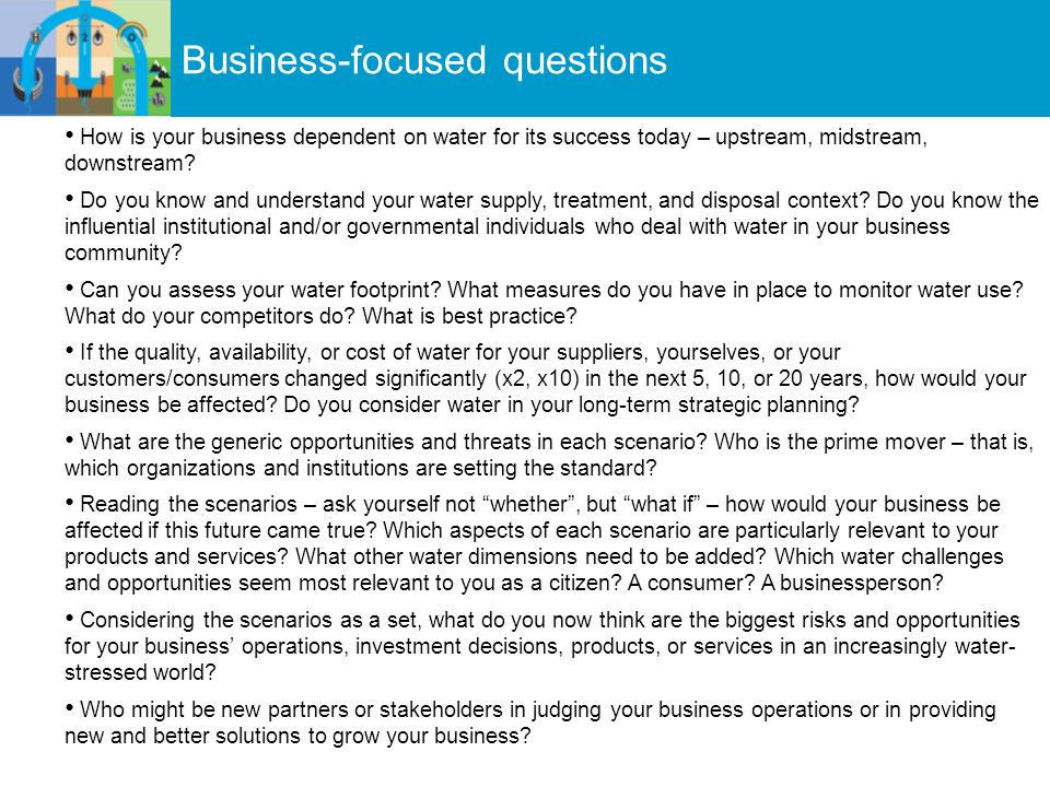 Business-focused questions How is your business dependent on water for its success today – upstream, midstream, downstream.