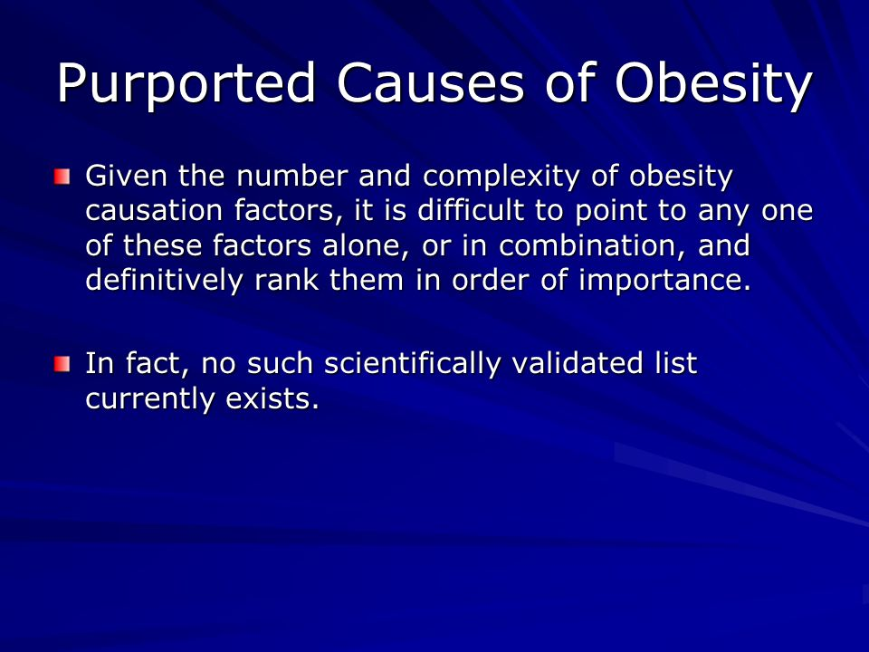 Purported Causes of Obesity Given the number and complexity of obesity causation factors, it is difficult to point to any one of these factors alone, or in combination, and definitively rank them in order of importance.