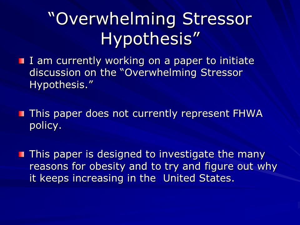 Overwhelming Stressor Hypothesis I am currently working on a paper to initiate discussion on the Overwhelming Stressor Hypothesis.