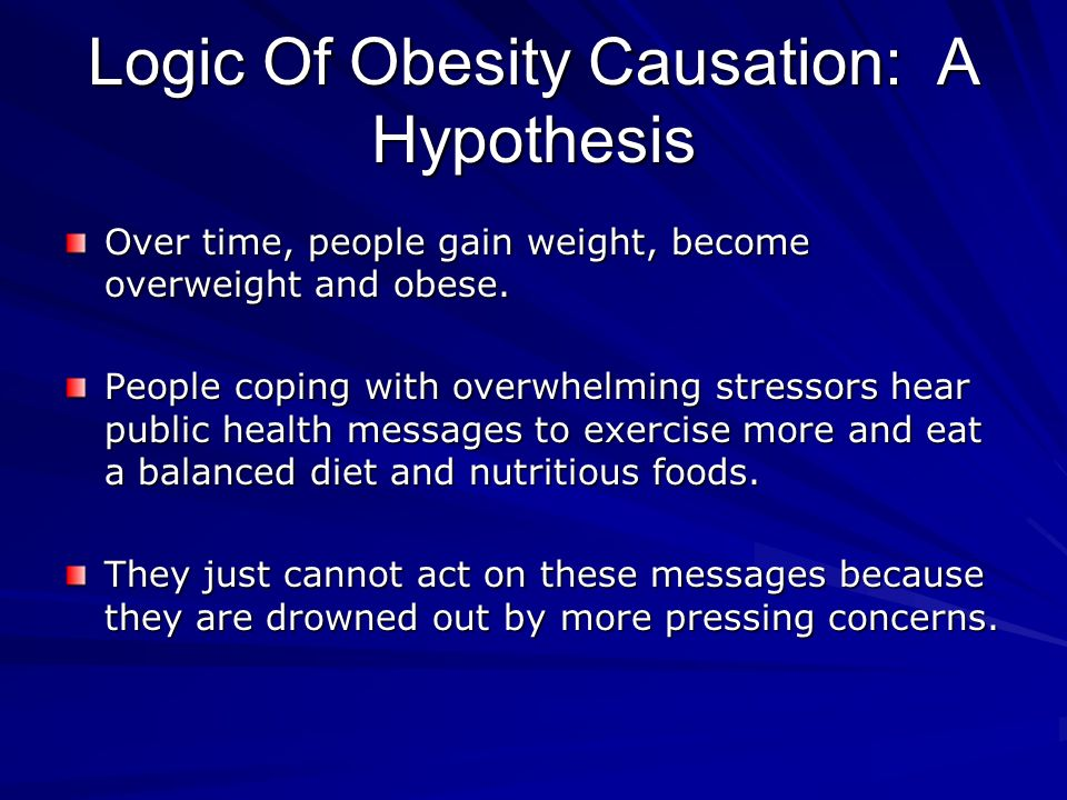 Logic Of Obesity Causation: A Hypothesis Over time, people gain weight, become overweight and obese.
