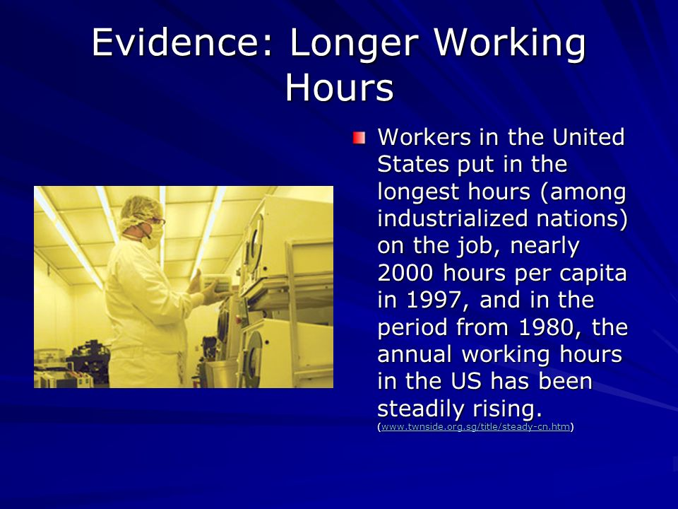 Evidence: Longer Working Hours Workers in the United States put in the longest hours (among industrialized nations) on the job, nearly 2000 hours per capita in 1997, and in the period from 1980, the annual working hours in the US has been steadily rising.