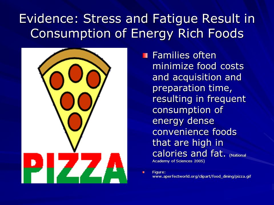 Evidence: Stress and Fatigue Result in Consumption of Energy Rich Foods Families often minimize food costs and acquisition and preparation time, resulting in frequent consumption of energy dense convenience foods that are high in calories and fat.