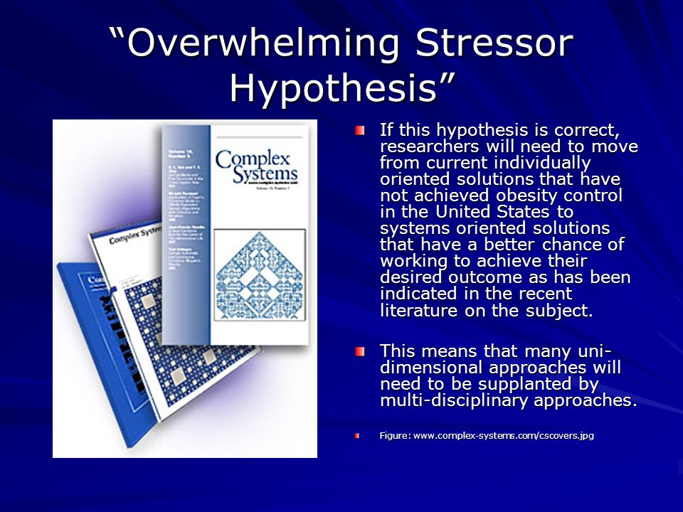 Overwhelming Stressor Hypothesis If this hypothesis is correct, researchers will need to move from current individually oriented solutions that have not achieved obesity control in the United States to systems oriented solutions that have a better chance of working to achieve their desired outcome as has been indicated in the recent literature on the subject.