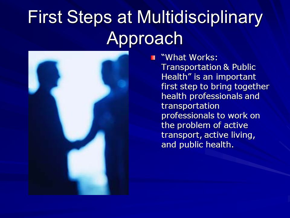 First Steps at Multidisciplinary Approach What Works: Transportation & Public Health is an important first step to bring together health professionals and transportation professionals to work on the problem of active transport, active living, and public health.