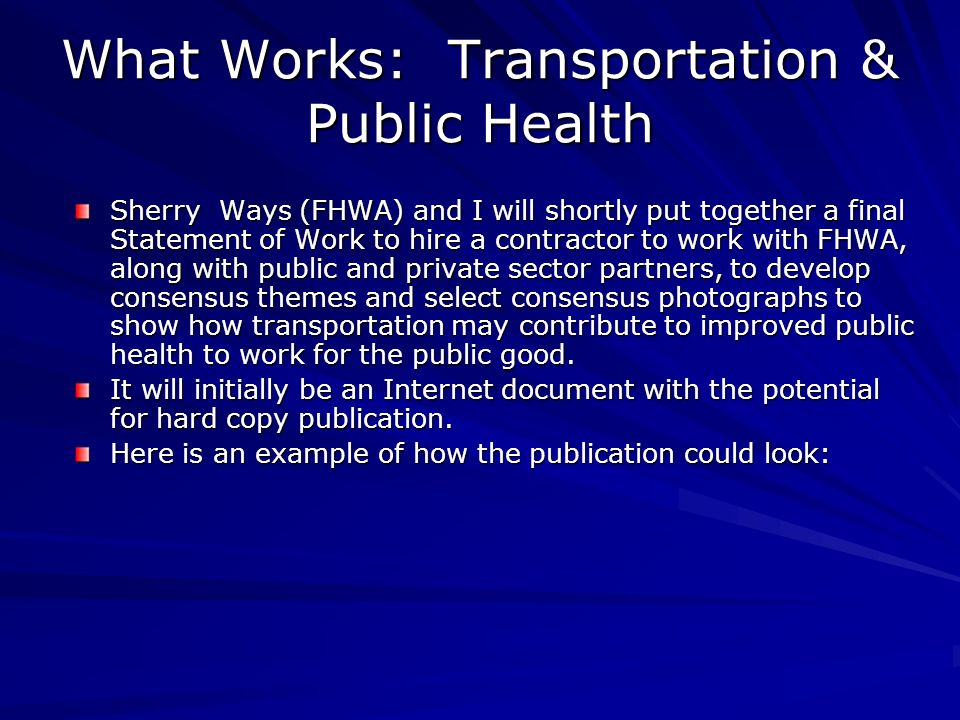 What Works: Transportation & Public Health Sherry Ways (FHWA) and I will shortly put together a final Statement of Work to hire a contractor to work with FHWA, along with public and private sector partners, to develop consensus themes and select consensus photographs to show how transportation may contribute to improved public health to work for the public good.