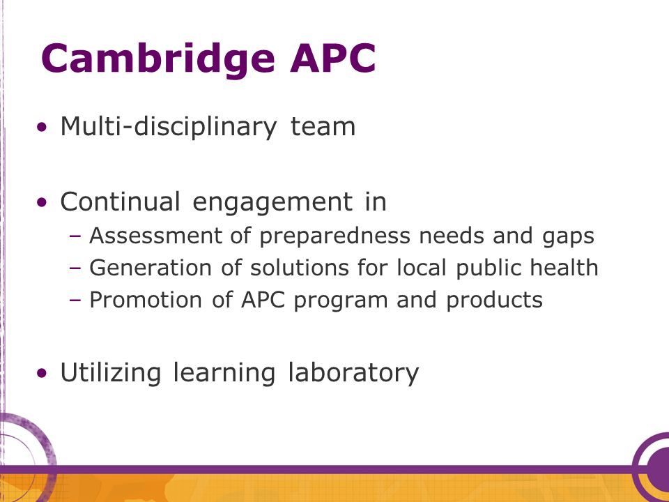 Cambridge APC Multi-disciplinary team Continual engagement in –Assessment of preparedness needs and gaps –Generation of solutions for local public health –Promotion of APC program and products Utilizing learning laboratory
