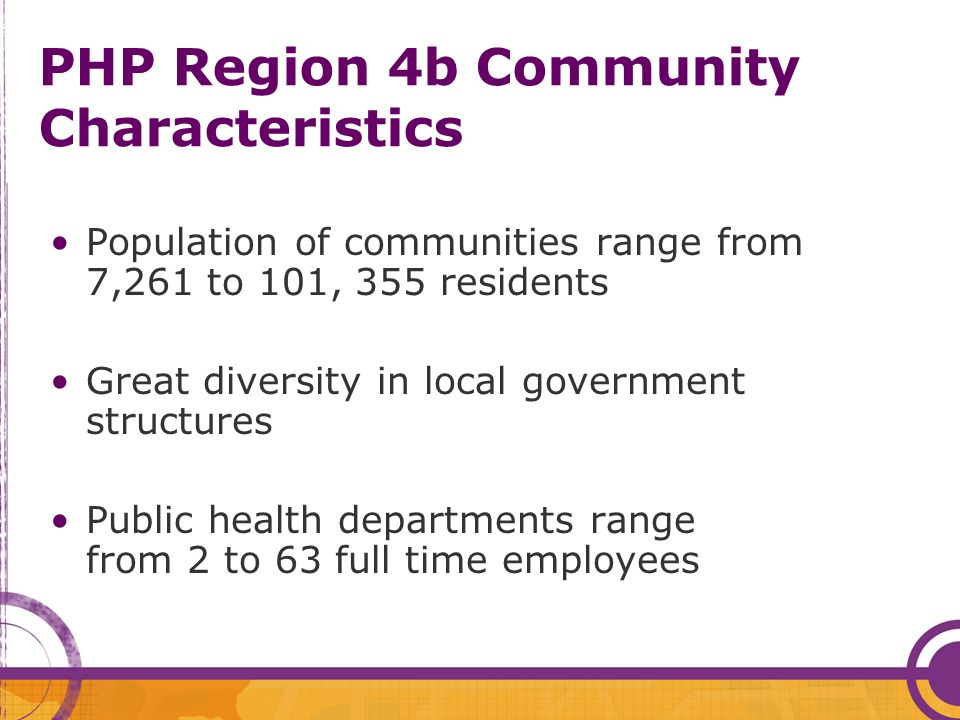 PHP Region 4b Community Characteristics Population of communities range from 7,261 to 101, 355 residents Great diversity in local government structures Public health departments range from 2 to 63 full time employees