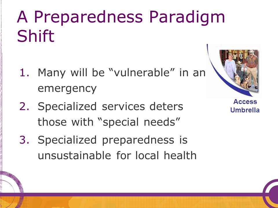 A Preparedness Paradigm Shift 1.Many will be vulnerable in an emergency 2.Specialized services deters those with special needs 3.Specialized preparedness is unsustainable for local health Access Umbrella
