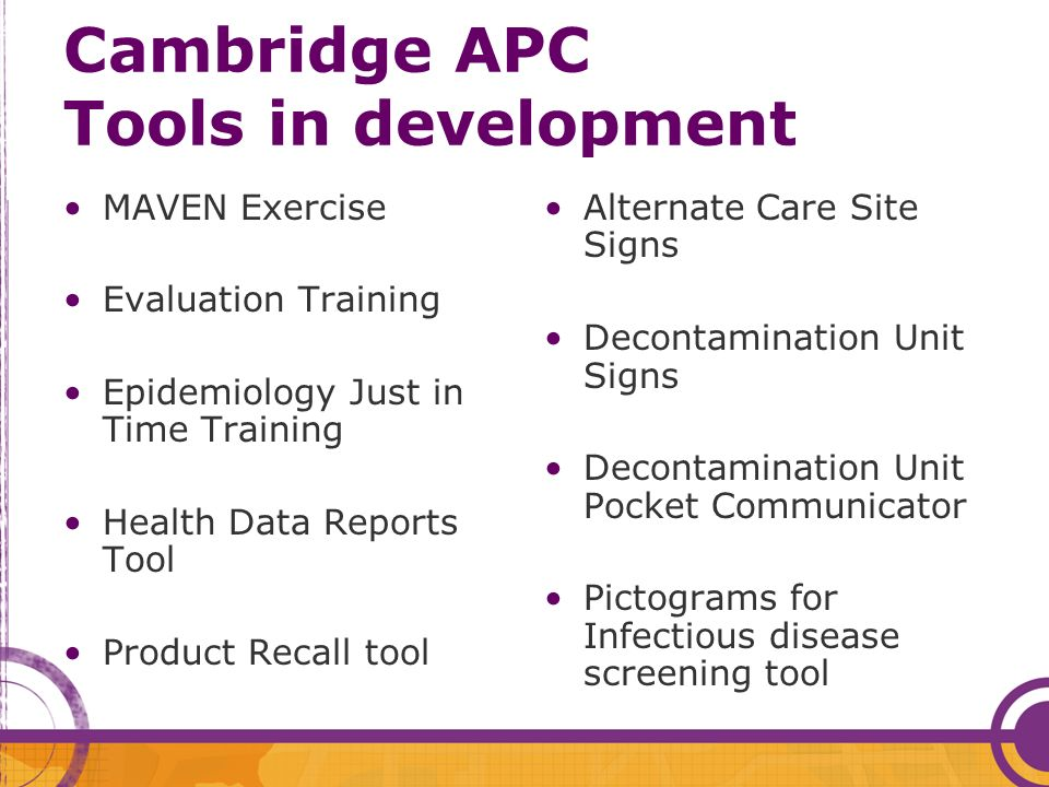 Cambridge APC Tools in development MAVEN Exercise Evaluation Training Epidemiology Just in Time Training Health Data Reports Tool Product Recall tool Alternate Care Site Signs Decontamination Unit Signs Decontamination Unit Pocket Communicator Pictograms for Infectious disease screening tool