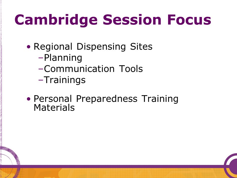 Cambridge Session Focus Regional Dispensing Sites –Planning –Communication Tools –Trainings Personal Preparedness Training Materials