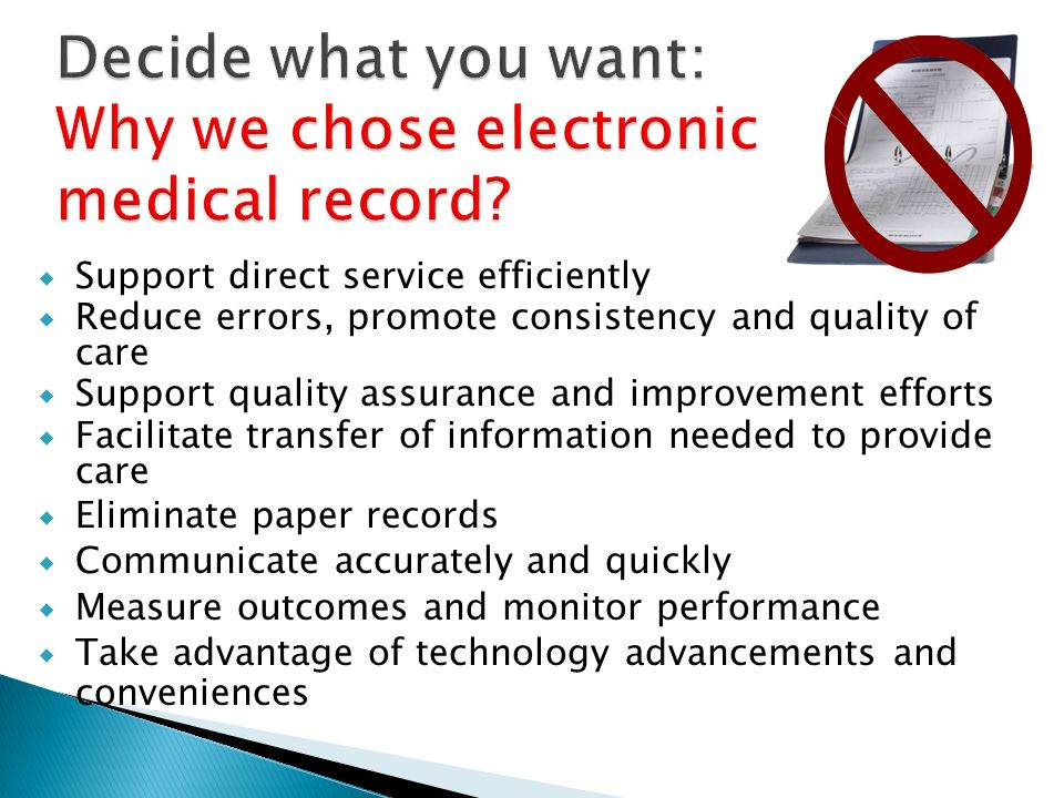 Support direct service efficiently Reduce errors, promote consistency and quality of care Support quality assurance and improvement efforts Facilitate transfer of information needed to provide care Eliminate paper records Communicate accurately and quickly Measure outcomes and monitor performance Take advantage of technology advancements and conveniences