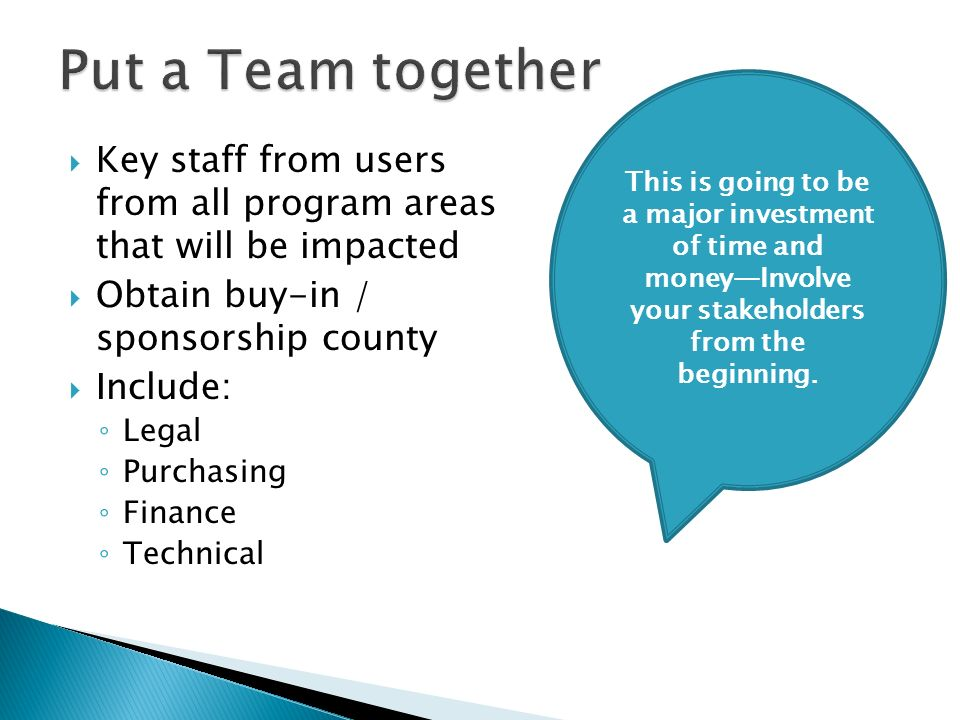 Key staff from users from all program areas that will be impacted Obtain buy-in / sponsorship county Include: Legal Purchasing Finance Technical This is going to be a major investment of time and moneyInvolve your stakeholders from the beginning.