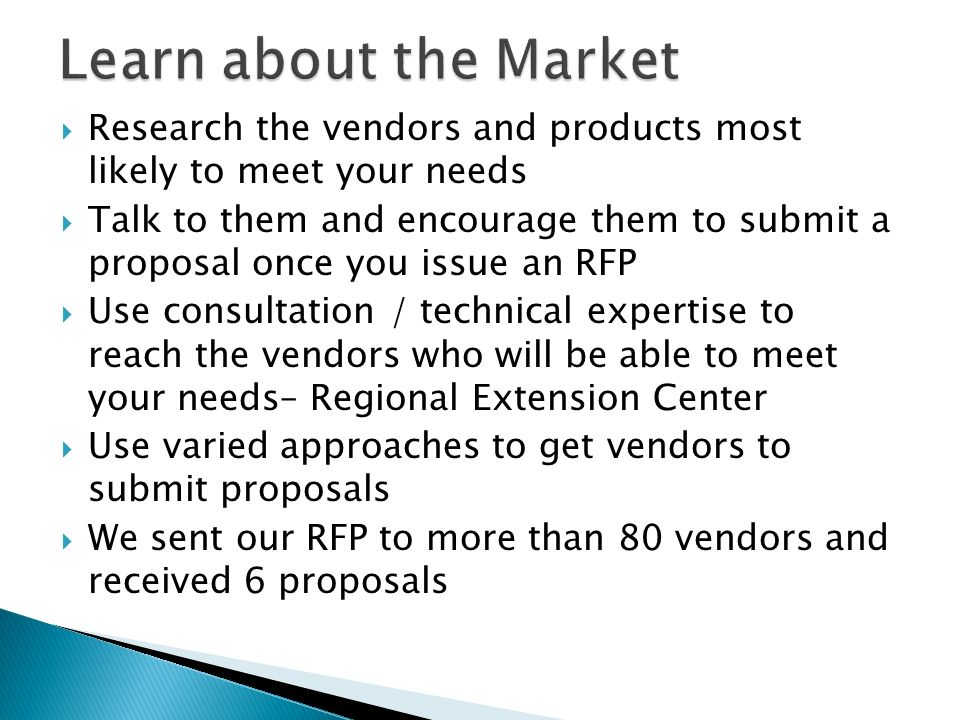 Research the vendors and products most likely to meet your needs Talk to them and encourage them to submit a proposal once you issue an RFP Use consultation / technical expertise to reach the vendors who will be able to meet your needs– Regional Extension Center Use varied approaches to get vendors to submit proposals We sent our RFP to more than 80 vendors and received 6 proposals
