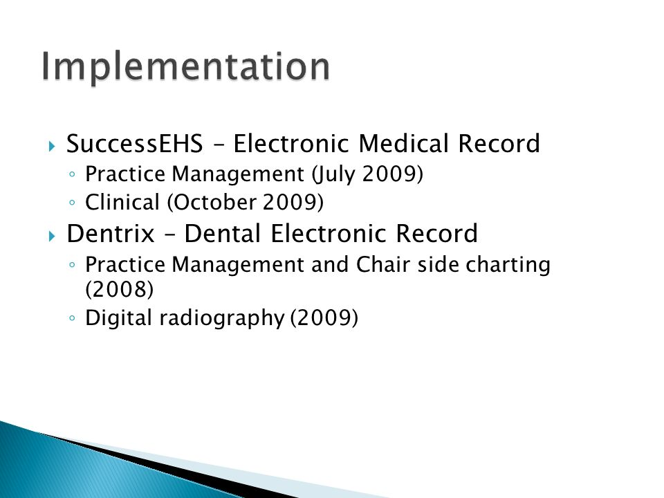 SuccessEHS – Electronic Medical Record Practice Management (July 2009) Clinical (October 2009) Dentrix – Dental Electronic Record Practice Management and Chair side charting (2008) Digital radiography (2009)
