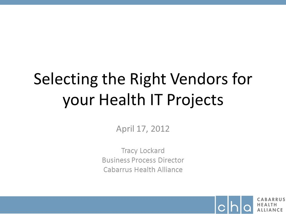 Selecting the Right Vendors for your Health IT Projects April 17, 2012 Tracy Lockard Business Process Director Cabarrus Health Alliance