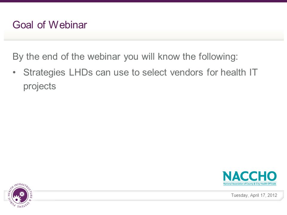 Tuesday, April 17, 2012 Goal of Webinar By the end of the webinar you will know the following: Strategies LHDs can use to select vendors for health IT projects