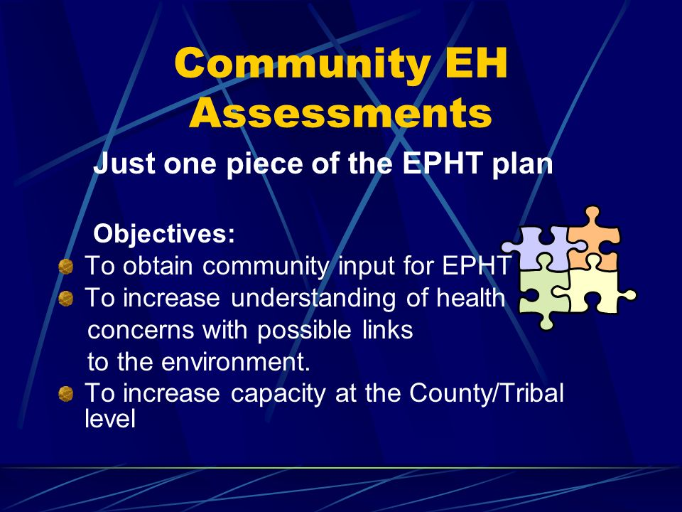 Community EH Assessments Just one piece of the EPHT plan Objectives: To obtain community input for EPHT To increase understanding of health concerns with possible links to the environment.