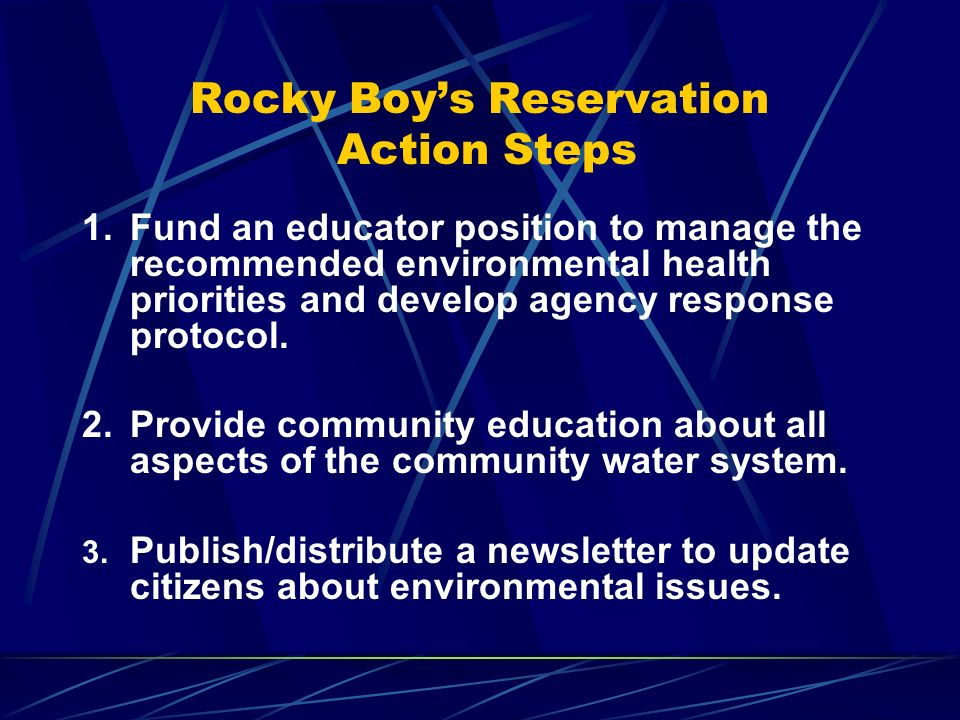 Rocky Boys Reservation Action Steps 1.Fund an educator position to manage the recommended environmental health priorities and develop agency response protocol.