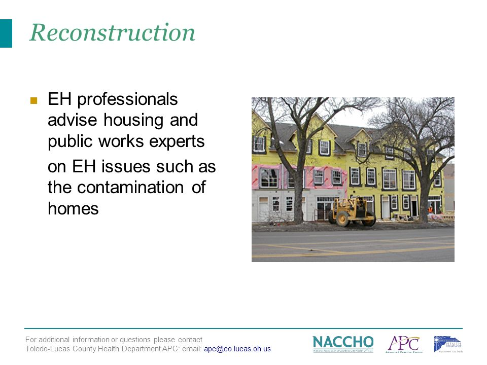 For additional information or questions please contact Toledo-Lucas County Health Department APC:   Reconstruction EH professionals advise housing and public works experts on EH issues such as the contamination of homes