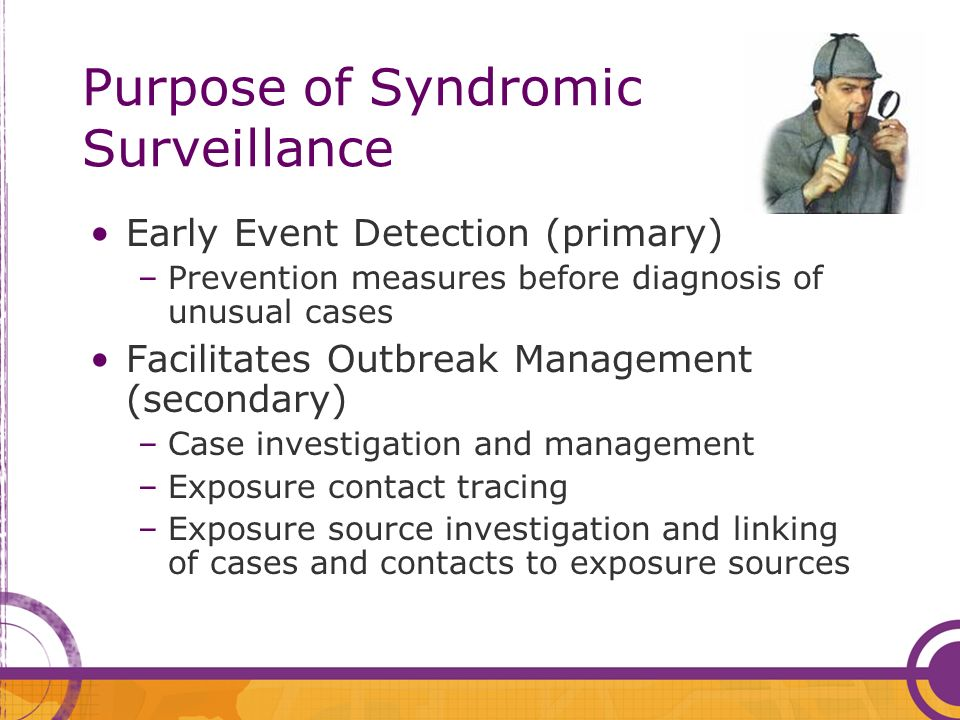 Purpose of Syndromic Surveillance Early Event Detection (primary) –Prevention measures before diagnosis of unusual cases Facilitates Outbreak Manageme